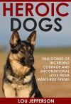 Heroic Dogs: True Stories of Incredible Courage and Unconditional Love from Man's Best Friend - Lou Jefferson