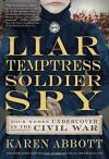 By Karen Abbott Liar, Temptress, Soldier, Spy: Four Women Undercover in the Civil War - Karen Abbott