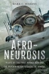 Aero-Neurosis: Pilots of the First World War and the Psychological Legacies of Combat - Mark C. Wilkins