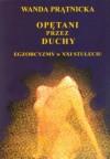 Opętani przez duchy. Egzorcyzmy w XXI stuleciu - Wanda Prątnicka