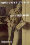 Dreaming with His Eyes Open: A Life of Diego Rivera - Patrick Marnham, Elise Goodman