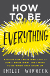 How to Be Everything: A Guide for Those Who (Still) Don't Know What They Want to Be When They Grow Up - Emilie Wapnick