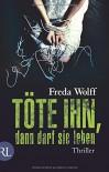Töte ihn, dann darf sie leben: Thriller - Freda Wolff