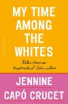 My Time Among the Whites: Notes from an Unfinished Education - Jennine Capó Crucet