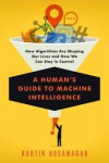 A Human's Guide to Machine Intelligence: How Algorithms Are Shaping Our Lives and How We Can Stay in Control - Kartik Hosanagar