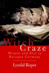 Witch Craze: Terror and Fantasy in Baroque Germany - Lyndal Roper