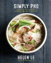 Simply Pho: A Complete Course in Preparing Authentic Vietnamese Meals at Home - Helen Le