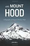 On Mount Hood: A Biography of Oregon's Perilous Peak - Jon Bell