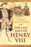 The Last Days of Henry VIII: Conspiracy, Treason and Heresy at the Court of the Dying Tyrant - Robert Hutchinson