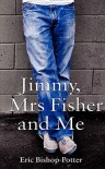 Jimmy, Mrs Fisher and Me - Eric Bishop-Potter