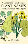 A Gardener's Handbook of Plant Names: Their Meanings and Origins - A. W. Smith