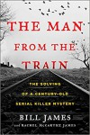 The Man from the Train: The Solving of a Century-Old Serial Killer Mystery - Bill James, Rachel McCarthy James