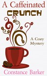 A Caffeinated Crunch: A Cozy Mystery (Sweet Home Mystery Series Book 2) - Constance Barker
