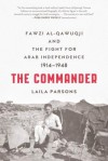 The Commander: Fawzi al-Qawuqji and the Fight for Arab Independence 1914-1948 - Laila Parsons