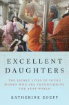 Excellent Daughters: The Secret Lives of Young Women Who Are Transforming the Arab World - Katherine Zoepf