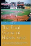The Final Game at Ebbets Field: .... and other true accounts of baseball's Golden Age from New York, Brooklyn, Boston, Chicago and Philadelphia. By the author of 'The Giants of The Polo Grounds.' - Noel Hynd