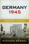 Germany 1945: From War to Peace - Richard Bessel