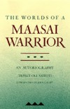 The Worlds of a Maasai Warrior: An Autobiography - Tepilit Ole Saitoti