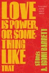 Love Is Power, or Something Like That: Stories - A. Igoni Barrett