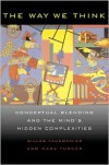 The Way We Think: Conceptual Blending and The Mind's Hidden Complexities - Gilles Fauconnier, Mark Turner