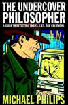 The Undercover Philosopher: A Guide to Detecting Shams, Lies, and Delusions - Michael Philips