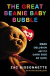 The Great Beanie Baby Bubble: Mass Delusion and the Dark Side of Cute - Zac Bissonnette