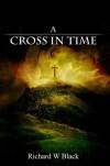 A Cross In Time - Richard W. Black