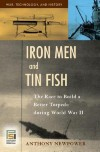 Iron Men and Tin Fish: The Race to Build a Better Torpedo During World War II - Anthony Newpower