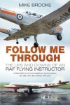 Follow Me Through: The Ups and Downs of a RAF Flying Instructor - Mike Brooke