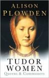 Tudor Women: Queens & Commoners - Alison Plowden