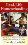 Real-Life Homeschooling: The Stories of 21 Families Who Teach Their Children at Home - Rhonda Barfield