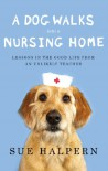 A Dog Walks Into a Nursing Home: Lessons in the Good Life from an Unlikely Teacher - Sue Halpern