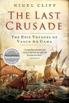 THE LAST CRUSADE: How Vasco da Gama's Epic Voyages Turned the Tide in a Centuries-Old Clash of Civilizations - Nigel Cliff