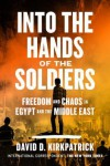 Into the Hands of the Soldiers: Freedom and Chaos in Egypt and the Middle East - David D. Kirkpatrick