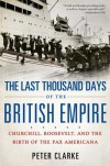 The Last Thousand Days of the British Empire: Churchill, Roosevelt, and the Birth of the Pax Americana - Peter Clarke