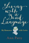 Living with a Dead Language: My Romance with Latin - Ann Patty