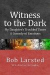 Witness to the Dark: My Daughter's Troubled Times. A Comedy of Emotions. - Bob Larsted