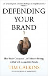 Defending Your Brand: How Smart Companies Use Defensive Strategy to Deal with Competitive Attacks - Tim Calkins