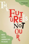 The Future Is Not Ours: New Latin American Fiction - Diego Trelles Paz, Janet Hendrickson