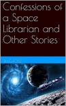 Confessions of a Space Librarian and Other Stories - J. H. G. Foss
