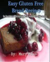Easy Gluten Free Bread Recipes Cookbook: So Good Your Family Will Never Know The Difference - Mary Aden