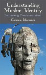 Understanding Muslim Identity: Rethinking Fundamentalism - Gabriele Marranci