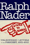 Return to Sender: Unanswered Letters to the President, 2001-2015 - Ralph Nader