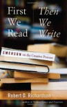 First We Read, Then We Write: Emerson on the Creative Process - Robert D. Richardson