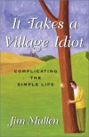 It Takes a Village Idiot: Complicating the Simple Life - Jim Mullen