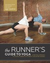 The Runner's Guide to Yoga: A Practical Approach to Building Strength and Flexibility for Better Running - Sage Rountree