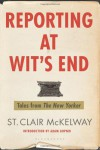 Reporting at Wit's End: Tales from the New Yorker - St. Clair McKelway