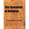 The Invention of Religion - Alexander Drake