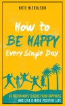 How to Be Happy Every Single Day: 63 Proven Ways to Boost Your Happiness and Live a More Positive Life - Nate Nicholson