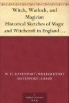 Witch, Warlock, and Magician Historical Sketches of Magic and Witchcraft in England and Scotland - W. H. Davenport (William Henry Davenport) Adams